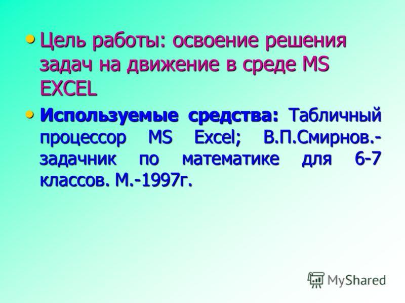 Цель работы: освоение решения задач на движение в среде MS EXCEL Цель работы: освоение решения задач на движение в среде MS EXCEL Используемые средства: Табличный процессор MS Excel; В.П.Смирнов.- задачник по математике для 6-7 классов. М.-1997г. Исп