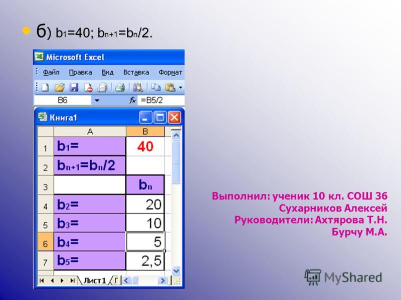 б) b1=40; bn+1=bn/2. Выполнил: ученик 10 кл. СОШ 36 Сухарников Алексей Руководители: Ахтярова Т.Н. Бурчу М.А.