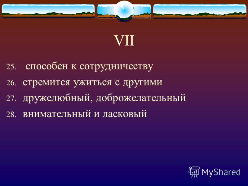 VII 25. способен к сотрудничеству 26. стремится ужиться с другими 27. дружелюбный, доброжелательный 28. внимательный и ласковый