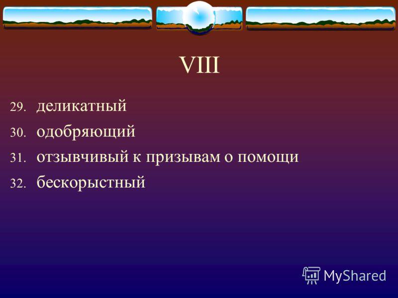 VIII 29. деликатный 30. одобряющий 31. отзывчивый к призывам о помощи 32. бескорыстный