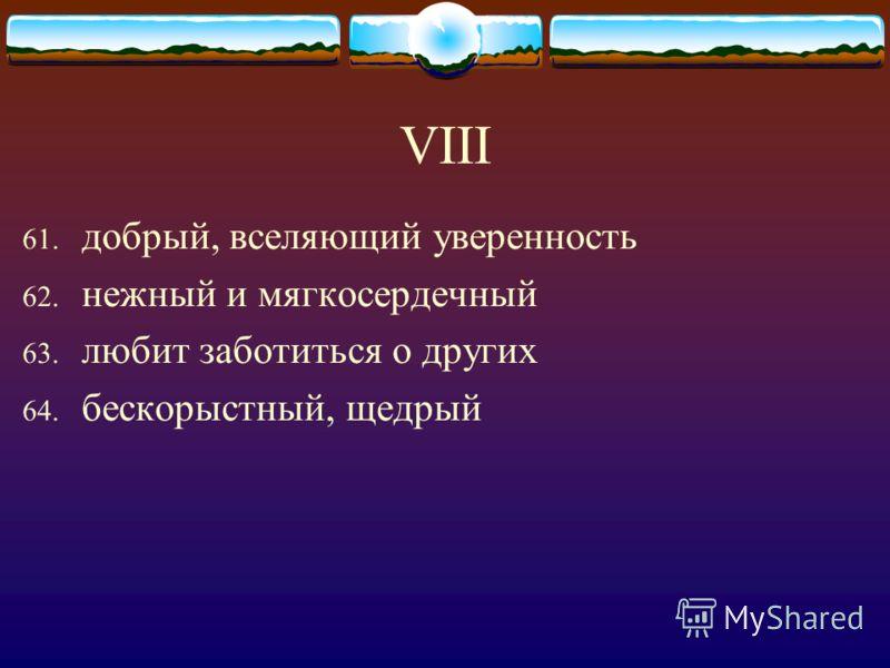 VIII 61. добрый, вселяющий уверенность 62. нежный и мягкосердечный 63. любит заботиться о других 64. бескорыстный, щедрый