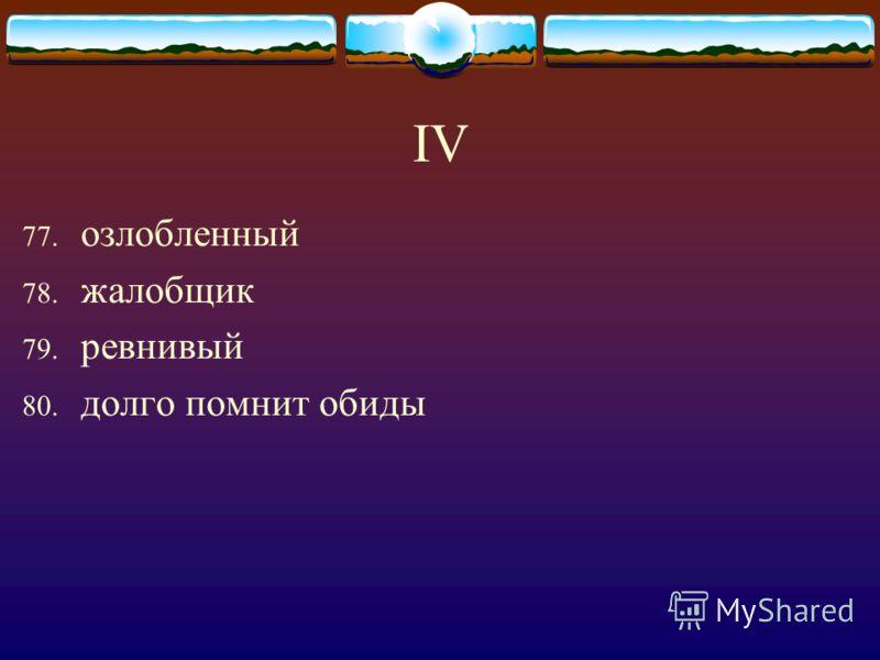 IV 77. озлобленный 78. жалобщик 79. ревнивый 80. долго помнит обиды