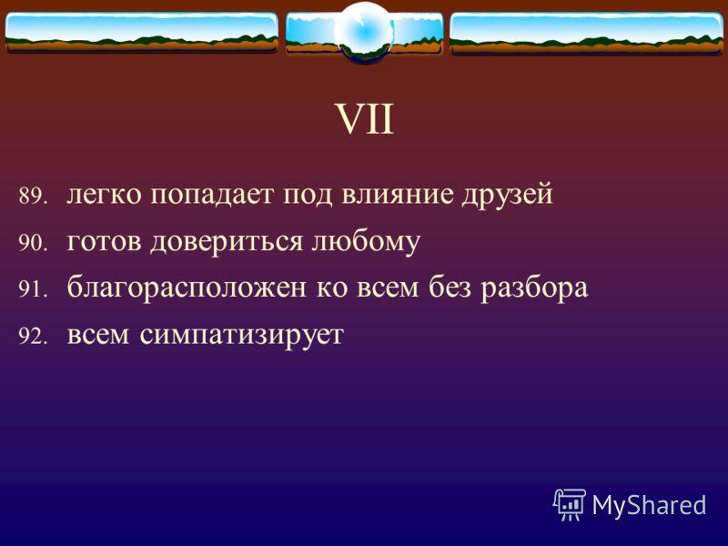 VII 89. легко попадает под влияние друзей 90. готов довериться любому 91. благорасположен ко всем без разбора 92. всем симпатизирует