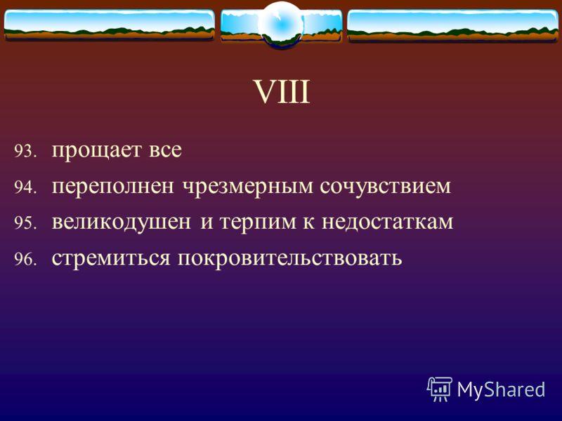 VIII 93. прощает все 94. переполнен чрезмерным сочувствием 95. великодушен и терпим к недостаткам 96. стремиться покровительствовать