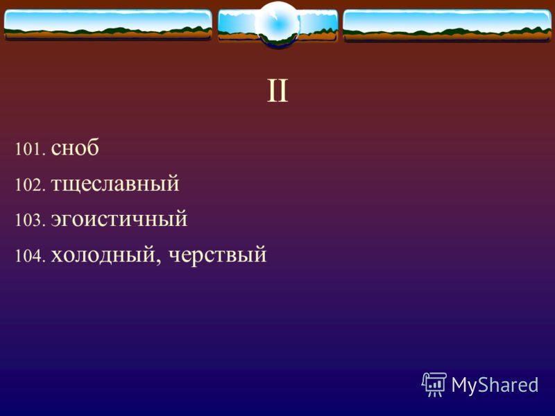 II 101. сноб 102. тщеславный 103. эгоистичный 104. холодный, черствый