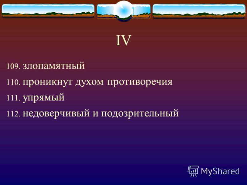 IV 109. злопамятный 110. проникнут духом противоречия 111. упрямый 112. недоверчивый и подозрительный