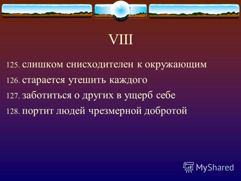 VIII 125. слишком снисходителен к окружающим 126. старается утешить каждого 127. заботиться о других в ущерб себе 128. портит людей чрезмерной добротой