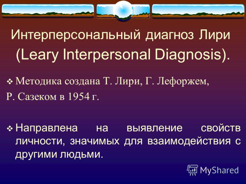 (Leary Interpersonal Diagnosis). Методика создана Т. Лири, Г. Лефоржем, Р. Сазеком в 1954 г. Направлена на выявление свойств личности, значимых для взаимодействия с другими людьми. Интерперсональный диагноз Лири