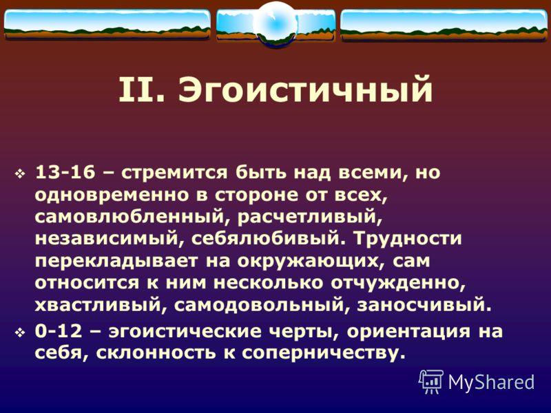 II. Эгоистичный 13-16 – стремится быть над всеми, но одновременно в стороне от всех, самовлюбленный, расчетливый, независимый, себялюбивый. Трудности перекладывает на окружающих, сам относится к ним несколько отчужденно, хвастливый, самодовольный, за