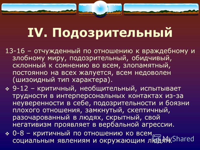 IV. Подозрительный 13-16 – отчужденный по отношению к враждебному и злобному миру, подозрительный, обидчивый, склонный к сомнению во всем, злопамятный, постоянно на всех жалуется, всем недоволен (шизоидный тип характера). 9-12 – критичный, необщитель