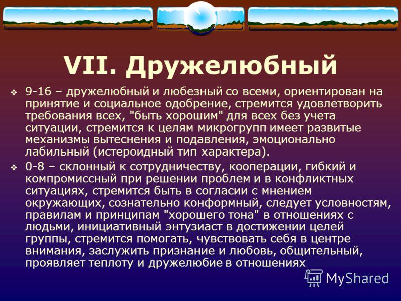 VII. Дружелюбный 9-16 – дружелюбный и любезный со всеми, ориентирован на принятие и социальное одобрение, стремится удовлетворить требования всех,
