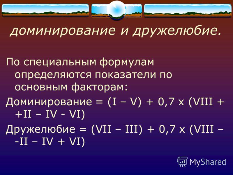 доминирование и дружелюбие. По специальным формулам определяются показатели по основным факторам: Доминирование = (I – V) + 0,7 х (VIII + +II – IV - VI) Дружелюбие = (VII – III) + 0,7 х (VIII – -II – IV + VI)