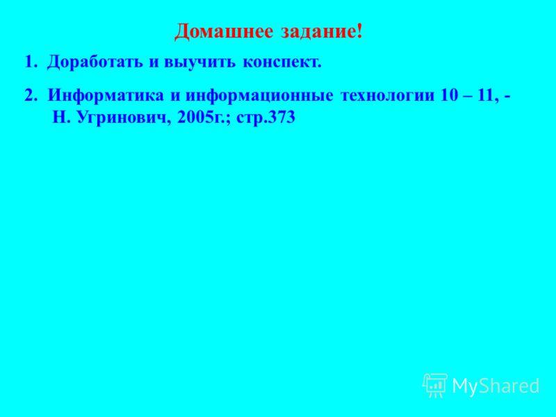 Домашнее задание! 1. Доработать и выучить конспект. 2. Информатика и информационные технологии 10 – 11, - Н. Угринович, 2005г.; стр.373