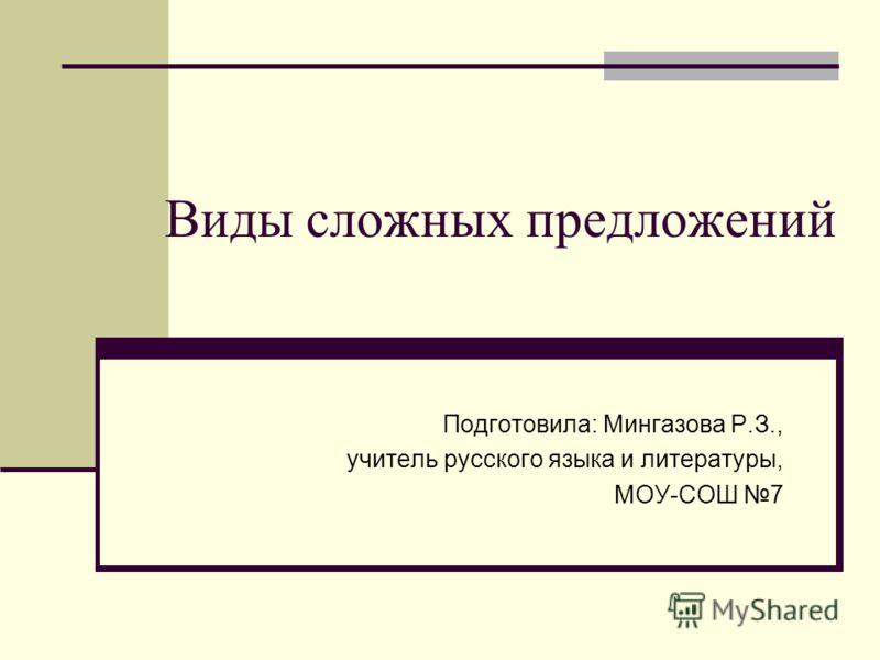 Виды сложных предложений Подготовила: Мингазова Р.З., учитель русского языка и литературы, МОУ-СОШ 7