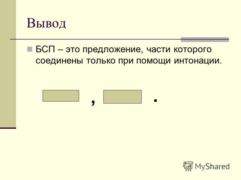 Вывод БСП – это предложение, части которого соединены только при помощи интонации.,.