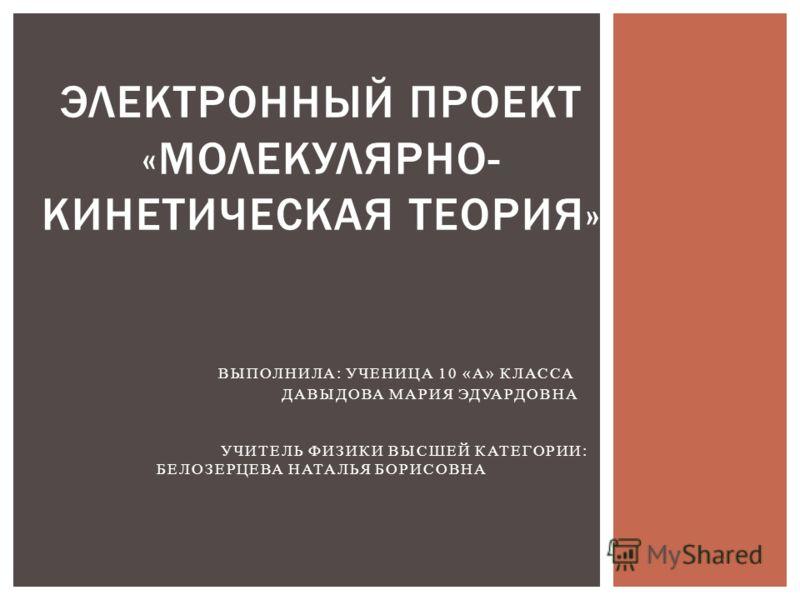ЭЛЕКТРОННЫЙ ПРОЕКТ «МОЛЕКУЛЯРНО- КИНЕТИЧЕСКАЯ ТЕОРИЯ» ВЫПОЛНИЛА: УЧЕНИЦА 10 «А» КЛАССА ДАВЫДОВА МАРИЯ ЭДУАРДОВНА УЧИТЕЛЬ ФИЗИКИ ВЫСШЕЙ КАТЕГОРИИ: БЕЛОЗЕРЦЕВА НАТАЛЬЯ БОРИСОВНА