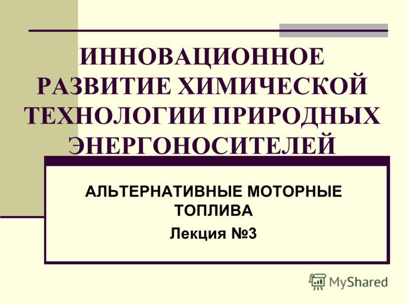 ИННОВАЦИОННОЕ РАЗВИТИЕ ХИМИЧЕСКОЙ ТЕХНОЛОГИИ ПРИРОДНЫХ ЭНЕРГОНОСИТЕЛЕЙ АЛЬТЕРНАТИВНЫЕ МОТОРНЫЕ ТОПЛИВА Лекция 3