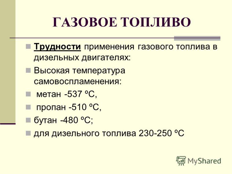 ГАЗОВОЕ ТОПЛИВО Трудности применения газового топлива в дизельных двигателях: Высокая температура самовоспламенения: метан -537 ºС, пропан -510 ºС, бутан -480 ºС; для дизельного топлива 230-250 ºС
