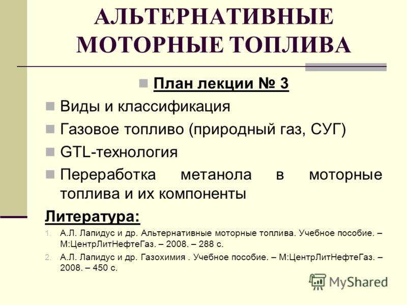 АЛЬТЕРНАТИВНЫЕ МОТОРНЫЕ ТОПЛИВА План лекции 3 Виды и классификация Газовое топливо (природный газ, СУГ) GTL-технология Переработка метанола в моторные топлива и их компоненты Литература: 1. А.Л. Лапидус и др. Альтернативные моторные топлива. Учебное