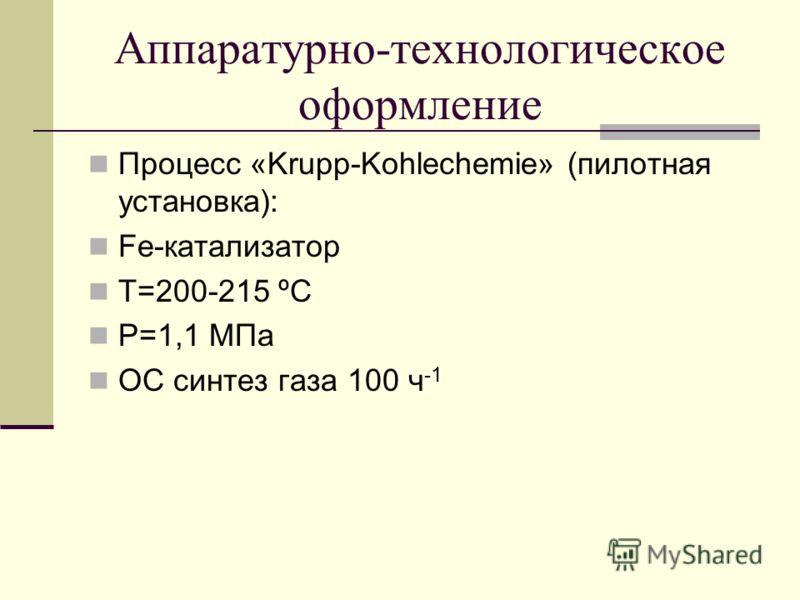 Аппаратурно-технологическое оформление Процесс «Krupp-Kohlechemie» (пилотная установка): Fe-катализатор Т=200-215 ºС Р=1,1 МПа ОС синтез газа 100 ч -1