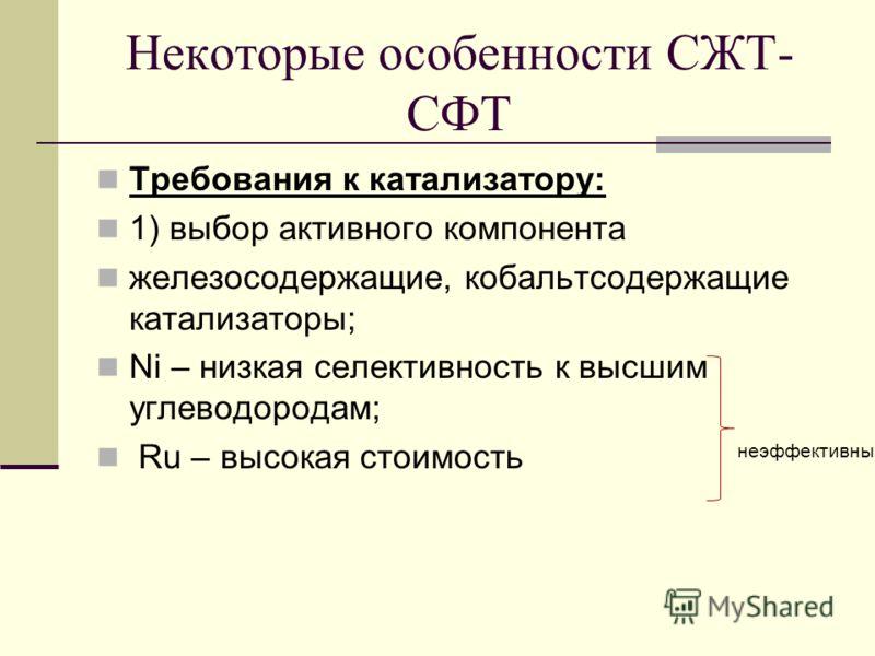 Некоторые особенности СЖТ- СФТ Требования к катализатору: 1) выбор активного компонента железосодержащие, кобальтсодержащие катализаторы; Ni – низкая селективность к высшим углеводородам; Ru – высокая стоимость неэффективны