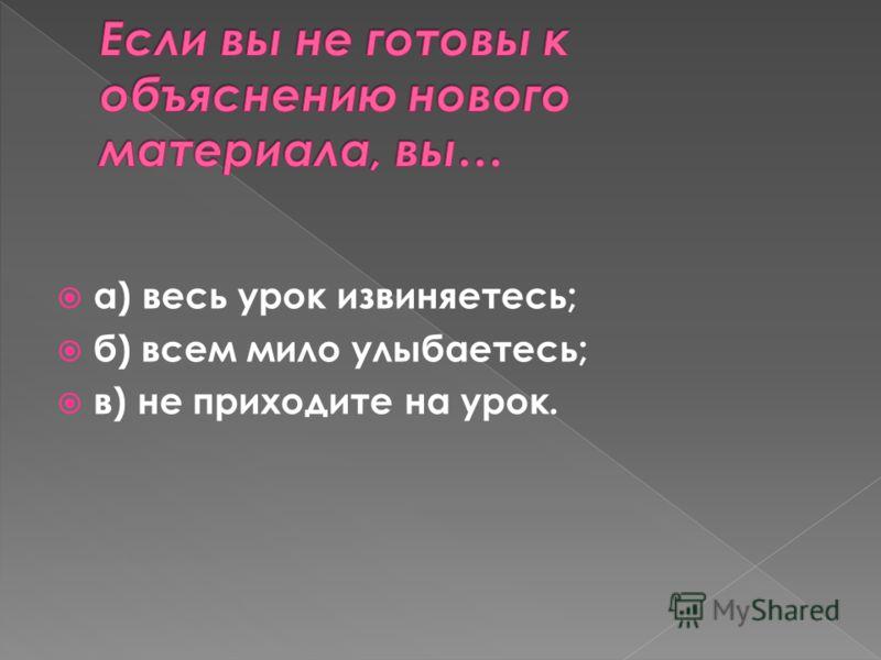 а) весь урок извиняетесь; б) всем мило улыбаетесь; в) не приходите на урок.