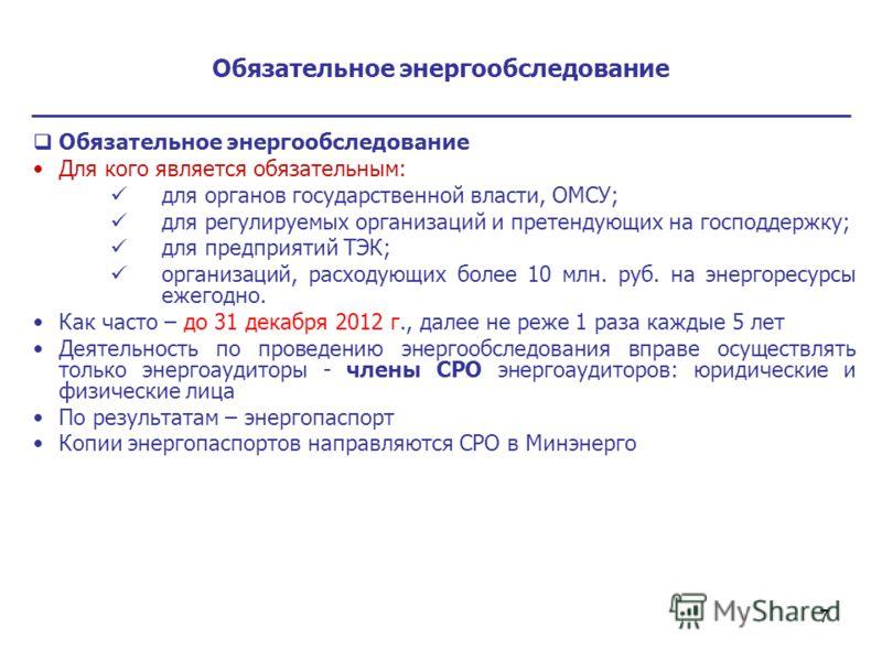 7 Обязательное энергообследование Для кого является обязательным: для органов государственной власти, ОМСУ; для регулируемых организаций и претендующих на господдержку; для предприятий ТЭК; организаций, расходующих более 10 млн. руб. на энергоресурсы