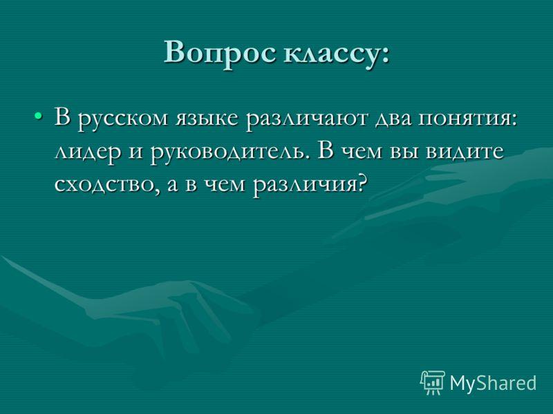 Вопрос классу: В русском языке различают два понятия: лидер и руководитель. В чем вы видите сходство, а в чем различия?В русском языке различают два понятия: лидер и руководитель. В чем вы видите сходство, а в чем различия?