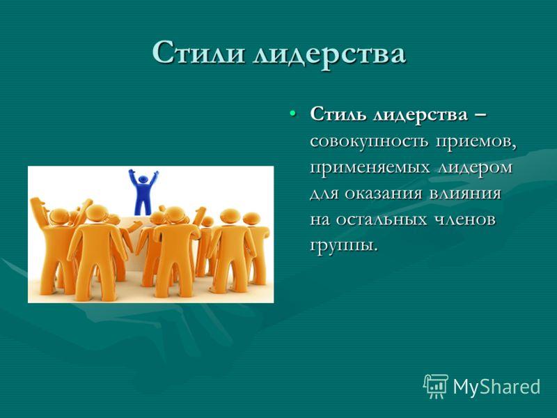 Стили лидерства Стиль лидерства – совокупность приемов, применяемых лидером для оказания влияния на остальных членов группы.