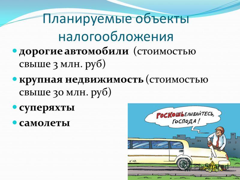 Планируемые объекты налогообложения дорогие автомобили (стоимостью свыше 3 млн. руб) крупная недвижимость (стоимостью свыше 30 млн. руб) суперяхты самолеты