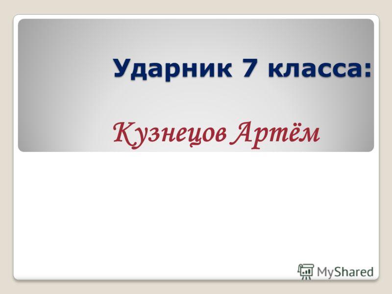 Ударник 7 класса: Кузнецов Артём