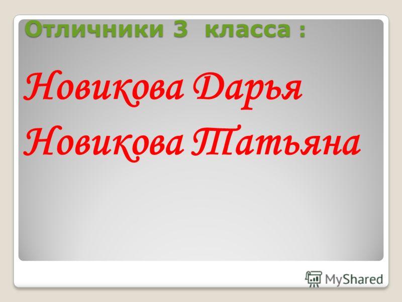 Отличники 3 класса : Новикова Дарья Новикова Татьяна