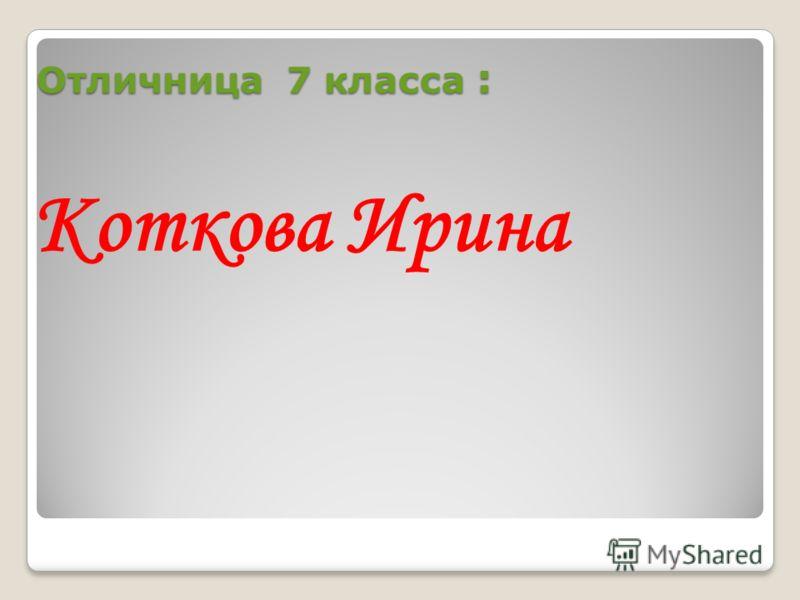 Отличница 7 класса : Коткова Ирина