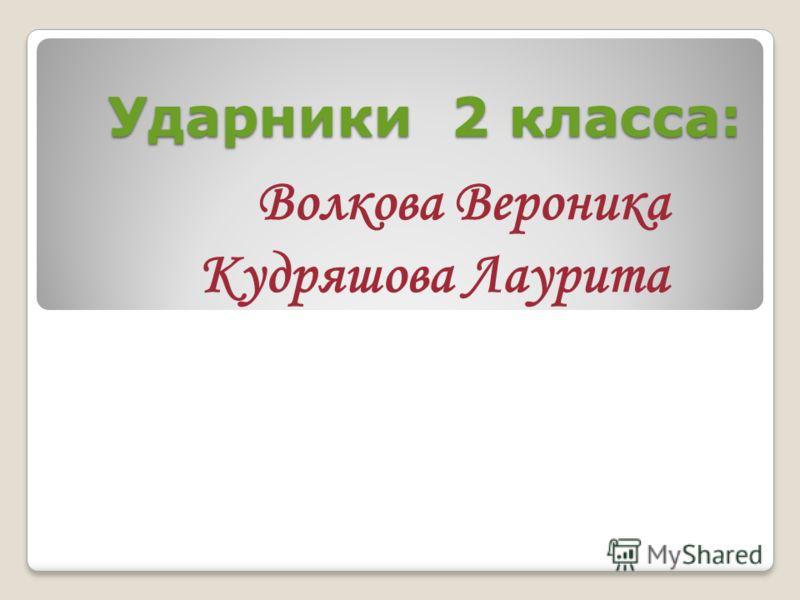 Ударники 2 класса: Волкова Вероника Кудряшова Лаурита
