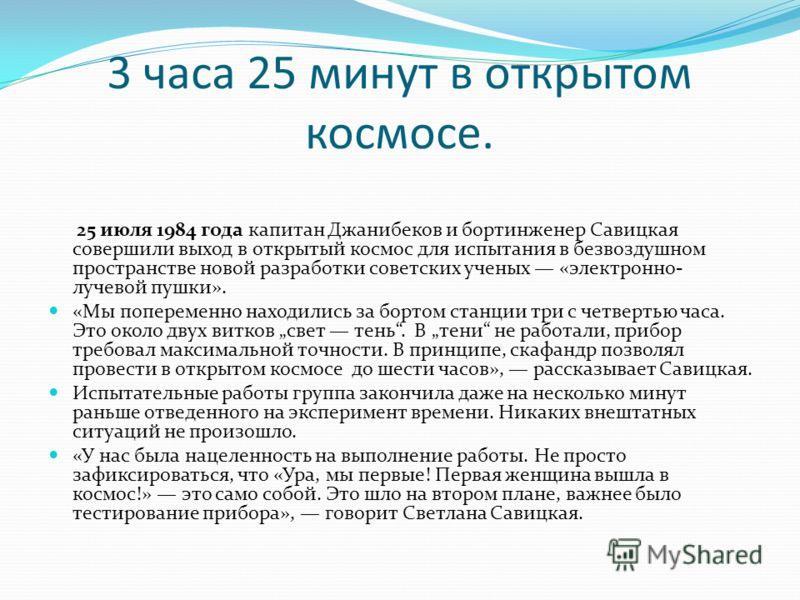 3 часа 25 минут в открытом космосе. 25 июля 1984 года капитан Джанибеков и бортинженер Савицкая совершили выход в открытый космос для испытания в безвоздушном пространстве новой разработки советских ученых «электронно- лучевой пушки». «Мы попеременно