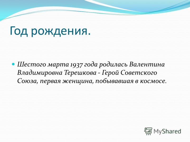 Год рождения. Шестого марта 1937 года родилась Валентина Владимировна Терешкова - Герой Советского Союза, первая женщина, побывавшая в космосе.