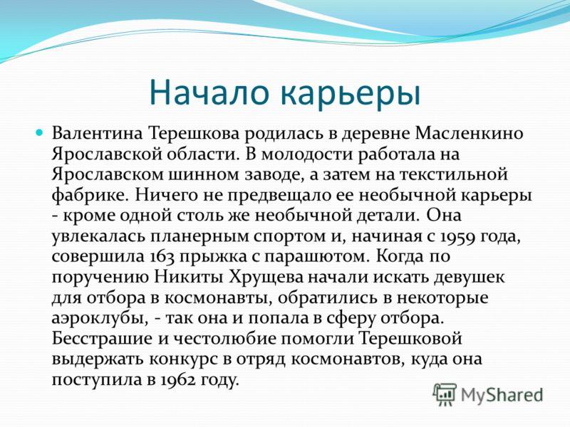 Начало карьеры Валентина Терешкова родилась в деревне Масленкино Ярославской области. В молодости работала на Ярославском шинном заводе, а затем на текстильной фабрике. Ничего не предвещало ее необычной карьеры - кроме одной столь же необычной детали