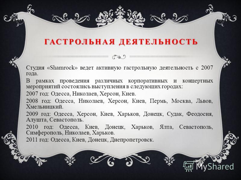 ГАСТРОЛЬНАЯ ДЕЯТЕЛЬНОСТЬ Студия «Shamrock» ведет активную гастрольную деятельность с 2007 года. В рамках проведения различных корпоративных и концертных мероприятий состоялись выступления в следующих городах: 2007 год: Одесса, Николаев, Херсон, Киев.