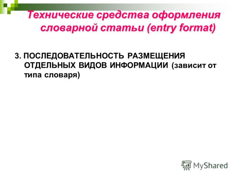 Технические средства оформления словарной статьи (entry format) 3. ПОСЛЕДОВАТЕЛЬНОСТЬ РАЗМЕЩЕНИЯ ОТДЕЛЬНЫХ ВИДОВ ИНФОРМАЦИИ (зависит от типа словаря)