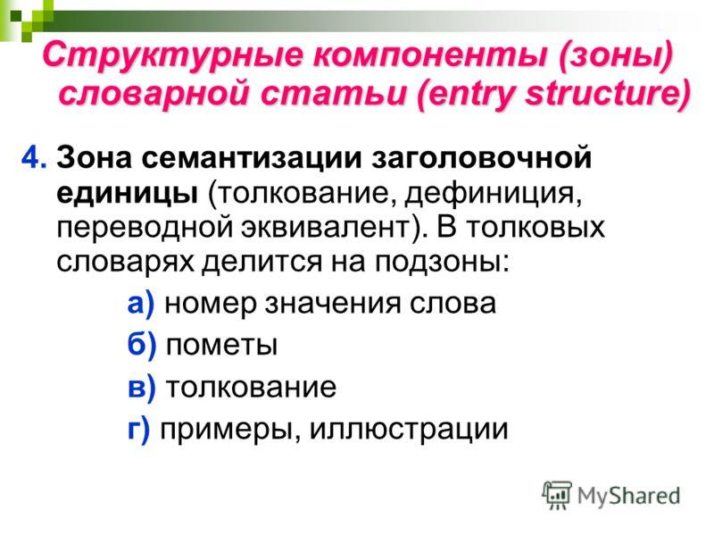 Структурные компоненты (зоны) словарной статьи (entry structure) 4.Зона семантизации заголовочной единицы (толкование, дефиниция, переводной эквивалент). В толковых словарях делится на подзоны: а) номер значения слова б) пометы в) толкование г) приме