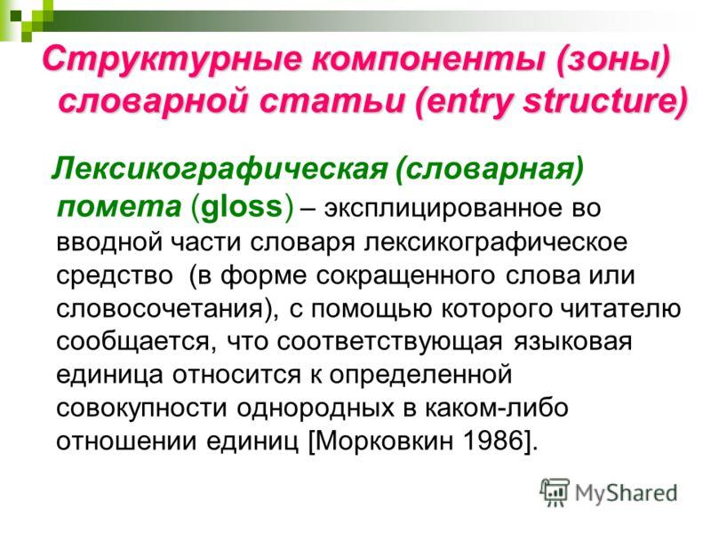 Структурные компоненты (зоны) словарной статьи (entry structure) Лексикографическая (словарная) помета (gloss) – эксплицированное во вводной части словаря лексикографическое средство (в форме сокращенного слова или словосочетания), с помощью которого