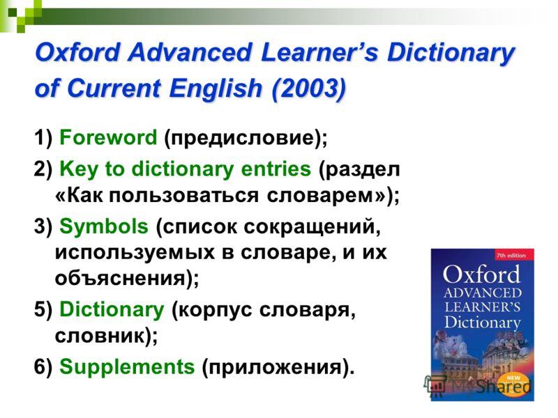 Oxford Advanced Learners Dictionary of Current English (2003) 1) Foreword (предисловие); 2) Key to dictionary entries (раздел «Как пользоваться словарем»); 3) Symbols (список сокращений, используемых в словаре, и их объяснения); 5) Dictionary (корпус