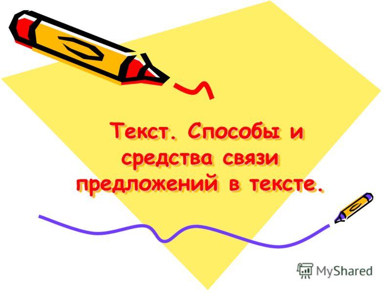 Текст. Способы и средства связи предложений в тексте. Текст. Способы и средства связи предложений в тексте.