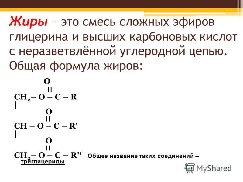 Жиры – это смесь сложных эфиров глицерина и высших карбоновых кислот с неразветвлённой углеродной цепью. Общая формула жиров: O ׀׀ CH 2 – O – C – R | O ׀׀ CH – O – C – R' | O ׀׀ CH 2 – O – C – R' Общее название таких соединений – триглицериды