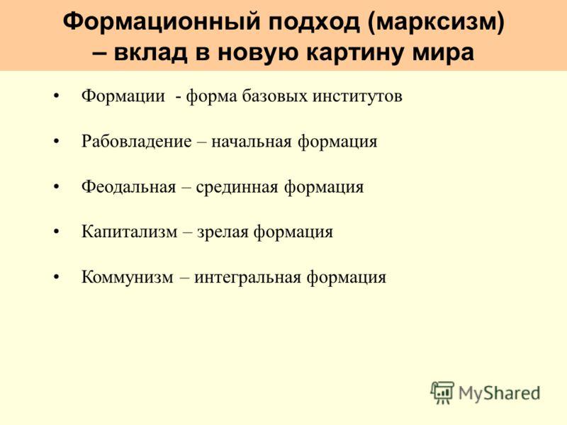 Формационный подход (марксизм) – вклад в новую картину мира Формации - форма базовых институтов Рабовладение – начальная формация Феодальная – срединная формация Капитализм – зрелая формация Коммунизм – интегральная формация