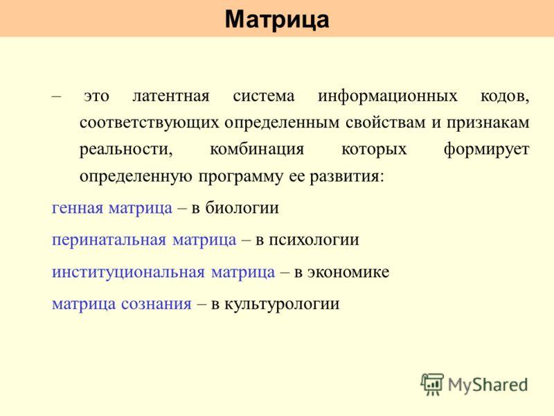 Матрица – это латентная система информационных кодов, соответствующих определенным свойствам и признакам реальности, комбинация которых формирует определенную программу ее развития: генная матрица – в биологии перинатальная матрица – в психологии инс