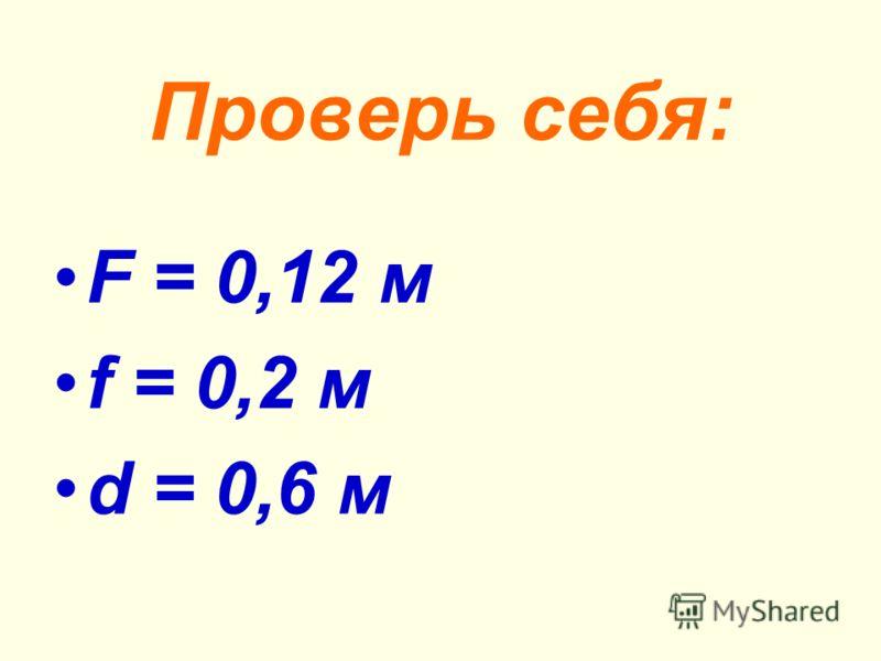 Проверь себя: F = 0,12 м f = 0,2 м d = 0,6 м