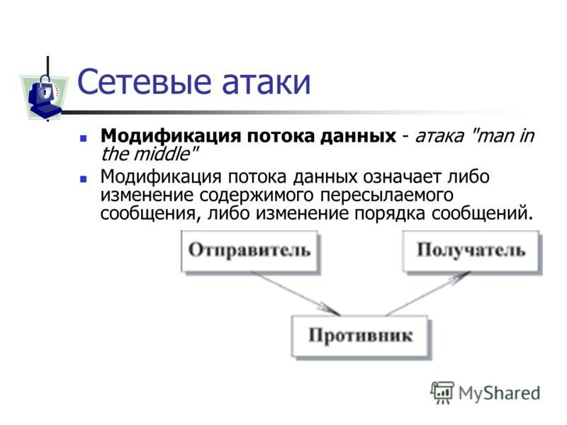 Сетевые атаки Модификация потока данных - атака man in the middle Модификация потока данных означает либо изменение содержимого пересылаемого сообщения, либо изменение порядка сообщений.