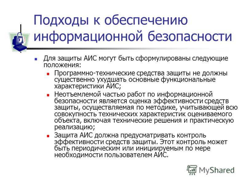 Подходы к обеспечению информационной безопасности Для защиты АИС могут быть сформулированы следующие положения: Программно-технические средства защиты не должны существенно ухудшать основные функциональные характеристики АИС; Неотъемлемой частью рабо