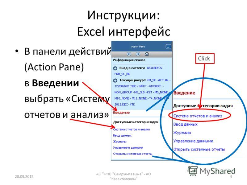 Инструкции: Excel интерфейс В панели действий (Action Pane) в Введении выбрать «Систему отчетов и анализ» 28.09.2012 АО ФНБ Самрук-Казына - АО Казахтелеком 9 Click